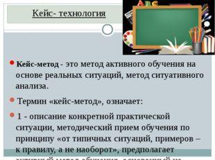 Кейс- технология Кейс-метод- это метод активного обучения на основе реальных