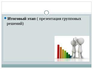 Итоговый этап ( презентация групповых решений)