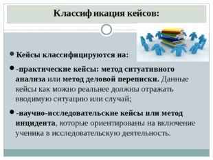 Классификация кейсов: Кейсы классифицируются на: -практические кейсы:метод с