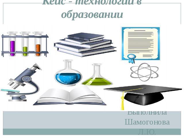 Выполнила Шамогонова Л.Ю. Кейс - технологии в образовании