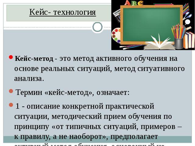 Кейс- технология Кейс-метод- это метод активного обучения на основе реальных...