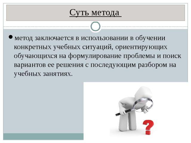 Суть метода метод заключается в использовании в обучении конкретных учебных с...