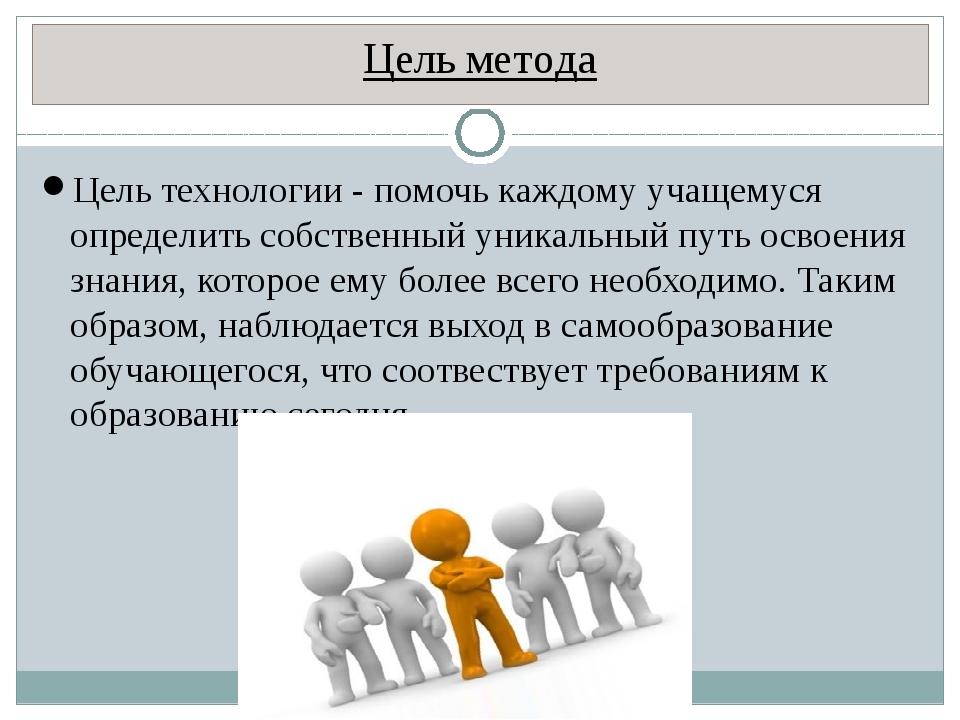 Цель метода Цель технологии - помочь каждому учащемуся определить собственный...