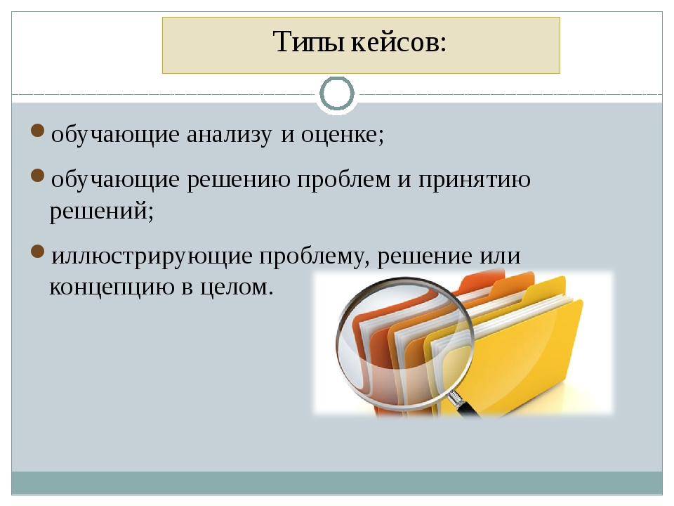 Типы кейсов: обучающие анализу и оценке; обучающие решению проблем и принятию...