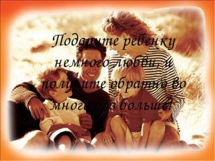 Подарите ребенку немного любви, и получите обратно во много раз больше!
