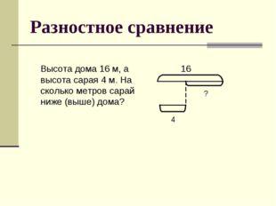 Разностное сравнение Высота дома 16 м, а высота сарая 4 м. На сколько метров