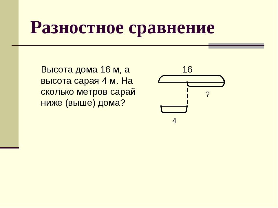 Разностное сравнение Высота дома 16 м, а высота сарая 4 м. На сколько метров...