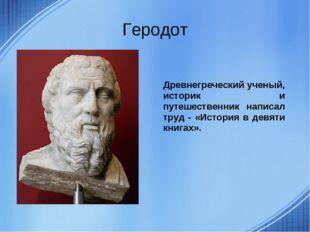 Геродот Древнегреческий ученый, историк и путешественник написал труд - «Исто