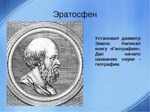 Эратосфен Установил диаметр Земли. Написал книгу «География». Дал начало назв