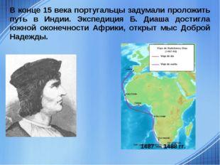 В конце 15 века португальцы задумали проложить путь в Индии. Экспедиция Б. Ди