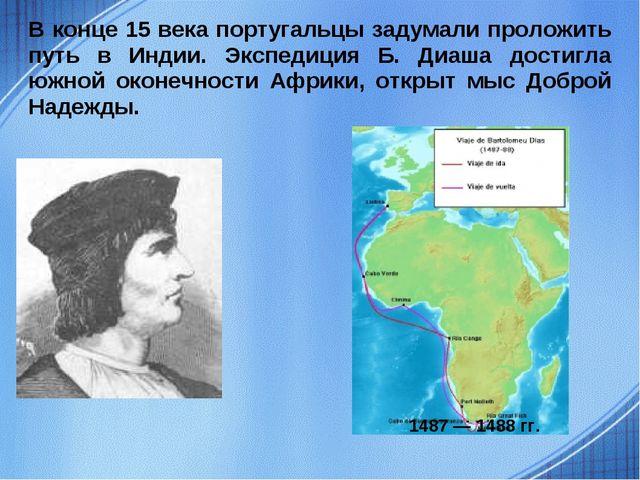 В конце 15 века португальцы задумали проложить путь в Индии. Экспедиция Б. Ди...