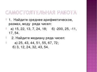 1. Найдите среднее арифметическое, размах, моду ряда чисел: а) 15, 22, 13, 7,