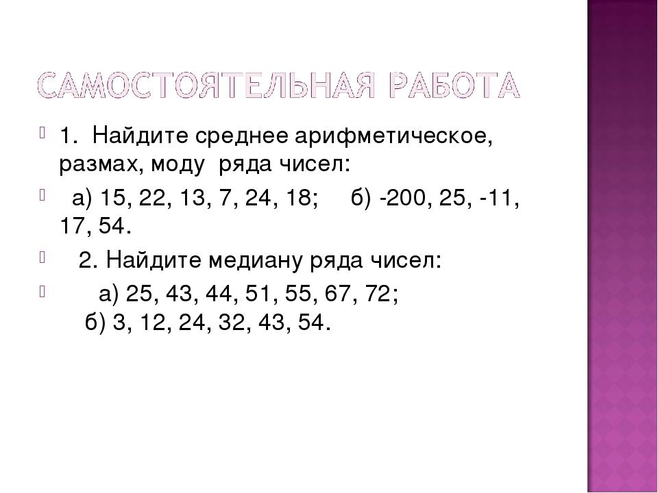 1. Найдите среднее арифметическое, размах, моду ряда чисел: а) 15, 22, 13, 7,...