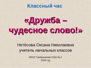 Классный час «Дружба – чудесное слово!» Нетёсова Оксана Николаевна учитель на