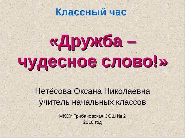 Классный час «Дружба – чудесное слово!» Нетёсова Оксана Николаевна учитель на...