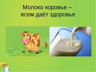 Молоко коровье – всем даёт здоровье
