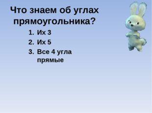 Что знаем об углах прямоугольника? Их 3 Их 5 Все 4 угла прямые