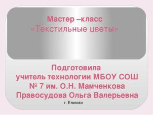 Мастер –класс «Текстильные цветы» Подготовила учитель технологии МБОУ СОШ № 7