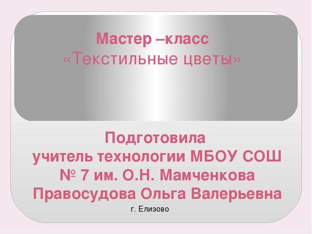 Мастер –класс «Текстильные цветы» Подготовила учитель технологии МБОУ СОШ № 7...
