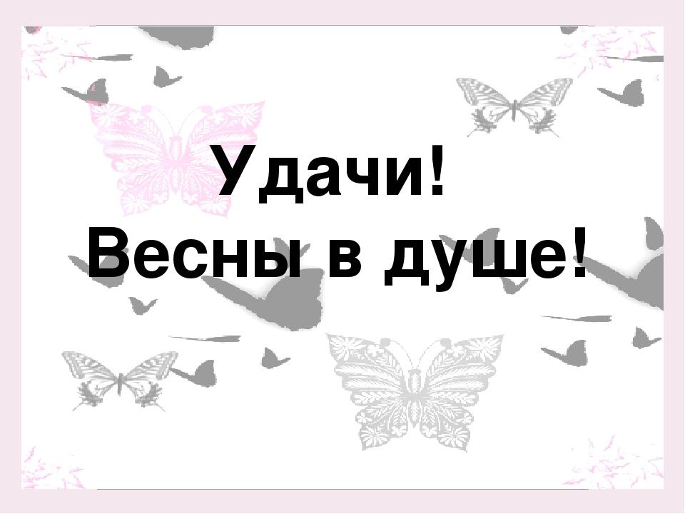 Удачи! Весны в душе!
