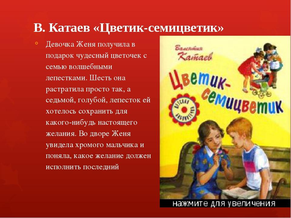 В. Катаев «Цветик-семицветик» Девочка Женя получила в подарок чудесный цвето...