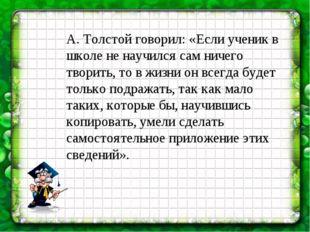 А. Толстой говорил: «Если ученик в школе не научился сам ничего творить, то в