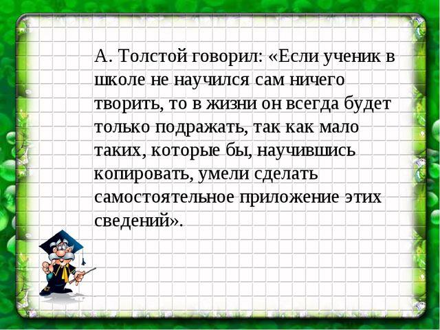 А. Толстой говорил: «Если ученик в школе не научился сам ничего творить, то в...