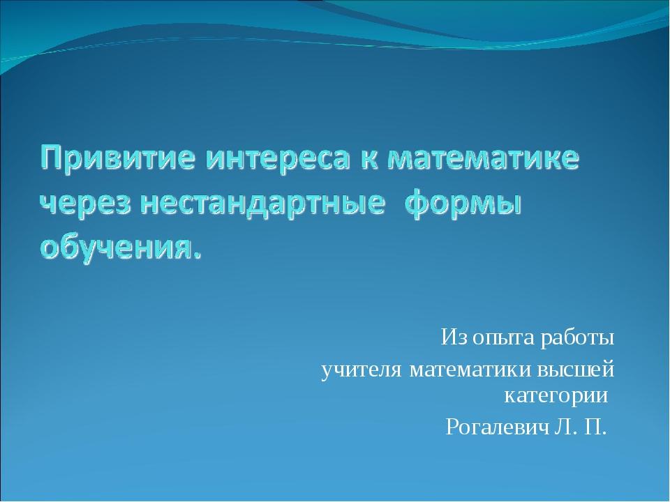 Из опыта работы учителя математики высшей категории Рогалевич Л. П.