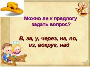 * Можно ли к предлогу задать вопрос? В, за, у, через, на, по, из, вокруг, над