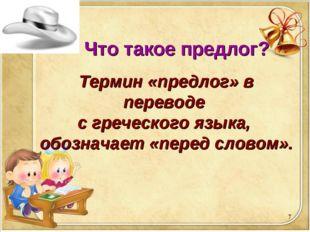 * Что такое предлог? Термин «предлог» в переводе с греческого языка, обознача