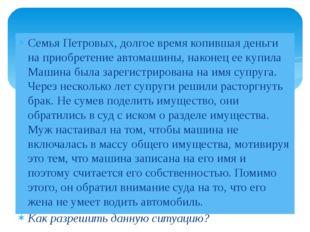 Семья Петровых, долгое время копившая деньги на приобретение автомашины, нако