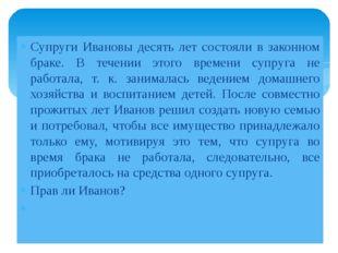 Супруги Ивановы десять лет состояли в законном браке. В течении этого времени