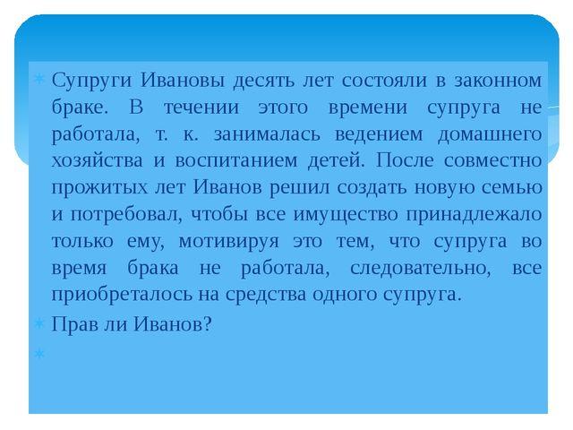 Супруги Ивановы десять лет состояли в законном браке. В течении этого времени...