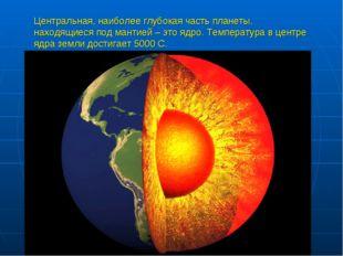Центральная, наиболее глубокая часть планеты, находящиеся под мантией – это я