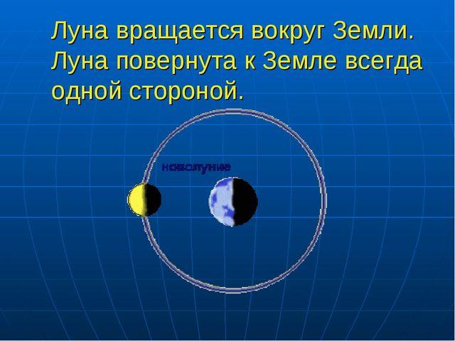 Луна вращается вокруг Земли. Луна повернута к Земле всегда одной стороной.
