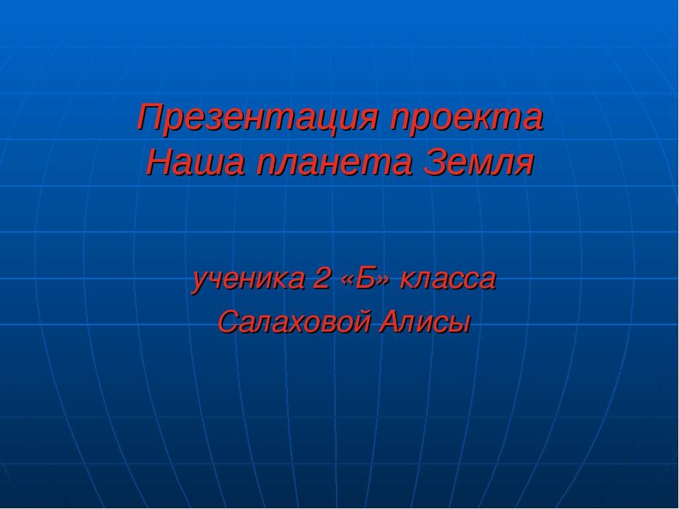 Презентация проекта Наша планета Земля ученика 2 «Б» класса Салаховой Алисы