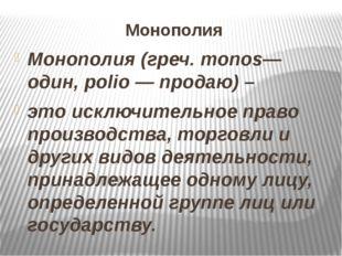 Монополия Монополия (греч. monos— один, polio — продаю) – это исключительное