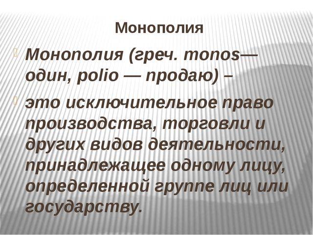 Монополия Монополия (греч. monos— один, polio — продаю) – это исключительное...
