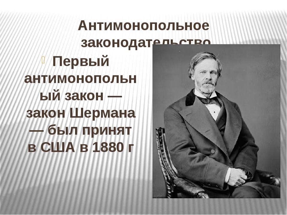 Антимонопольное законодательство Первый антимонопольный закон — закон Шермана...