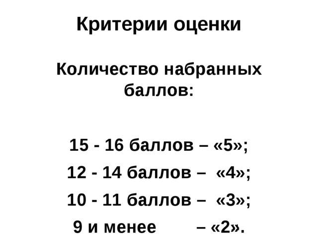 Критерии оценки Количество набранных баллов: 15 - 16 баллов – «5»; 12 - 14 ба...