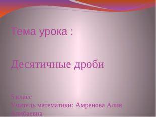 Тема урока : Десятичные дроби 5 класс Учитель математики: Амренова Алия Алиба