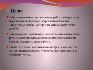 Цели: Образовательные:организовать работу учащихся по изучению и первичному
