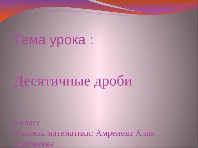 Тема урока : Десятичные дроби 5 класс Учитель математики: Амренова Алия Алиба...
