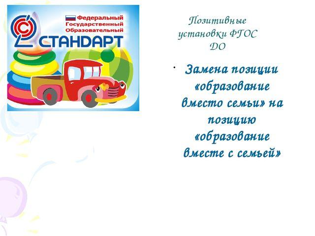 Позитивные установки ФГОС ДО Замена позиции «образование вместо семьи» на поз...