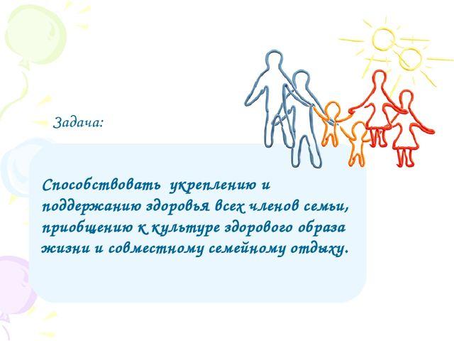 Задача: Способствовать укреплению и поддержанию здоровья всех членов семьи, п...