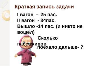 Краткая запись задачи I вагон - 25 пас. II вагон - 34пас. Вышло -14 пас. (и н