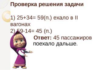 Проверка решения задачи 1) 25+34= 59(п.) ехало в II вагонах 2) 59-14= 45 (п.)