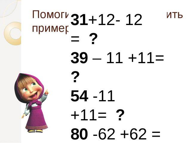 Помогите Машеньке решить примеры 31+12- 12 = ? 39 – 11 +11= ? 54 -11 +11= ? 8...