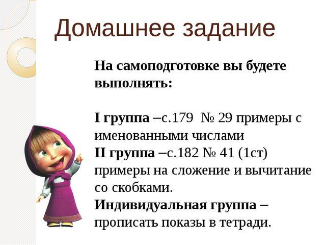 Домашнее задание На самоподготовке вы будете выполнять: I группа –с.179 № 29...
