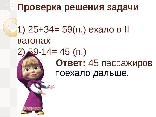 Проверка решения задачи 1) 25+34= 59(п.) ехало в II вагонах 2) 59-14= 45 (п.)...